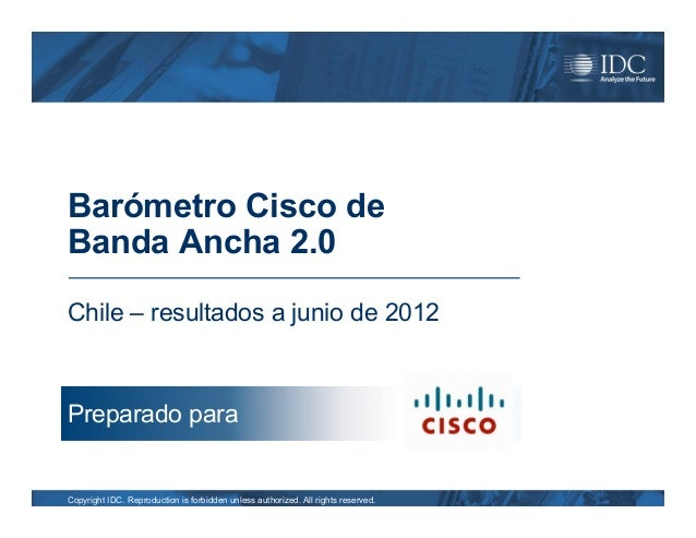 Barómetro Cisco deBanda Ancha 2.0Chile – resultados a junio de 2012Preparado paraCopyright IDC. Reproduction is forbidden ...