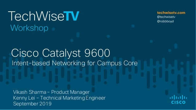 Intent-based Networking for Campus Core Cisco Catalyst 9600 Vikash Sharma – Product Manager Kenny Lei – Technical Marketin...