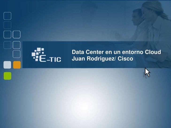 Data Center en un entorno CloudJuan Rodriguez/ Cisco<br />