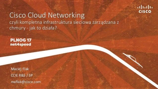 Cisco Cloud Networking czyli kompletna infrastruktura sieciowa zarządzana z chmury - jak to działa? Maciej Flak CCIE R&S /...