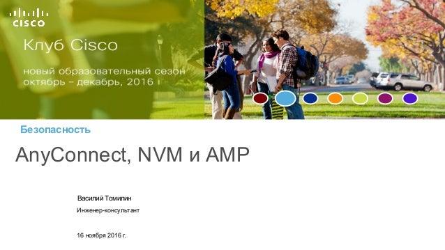 Безопасность AnyConnect, NVM и AMP Василий Томилин Инженер-консультант 16 ноября 2016 г.