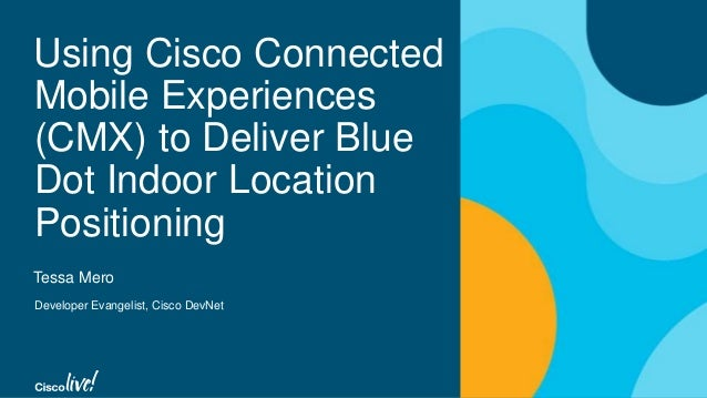 Using Cisco Connected Mobile Experiences (CMX) to Deliver Blue Dot Indoor Location Positioning Tessa Mero Developer Evange...