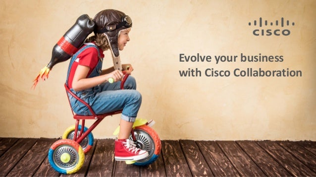 Evolve your business with Cisco Collaboration