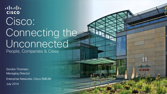Cisco: Connecting the Unconnected Gordon Thomson Managing Director Enterprise Networks, Cisco EMEAR July 2014 People, Comp...