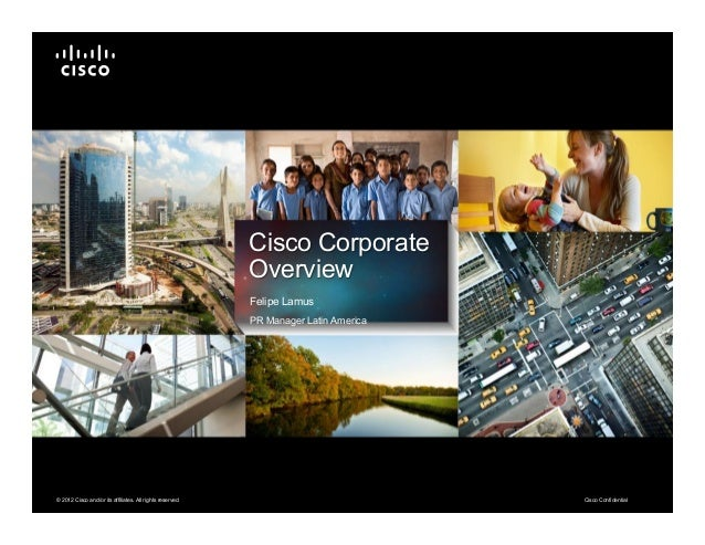 Cisco Confidential© 2012 Cisco and/or its affiliates. All rights reserved. Cisco Corporate Overview Felipe Lamus PR Manage...