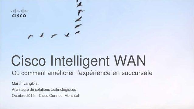 Martin Langlois Architecte de solutions technologiques Octobre 2015 – Cisco Connect Montréal Ou comment améliorer l'expéri...