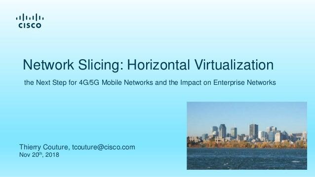 Thierry Couture, tcouture@cisco.com Nov 20th, 2018 Network Slicing: Horizontal Virtualization the Next Step for 4G/5G Mobi...