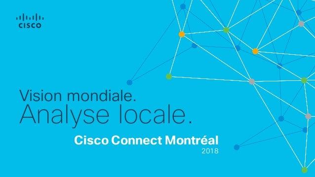 Cisco Connect Montréal 2018 Vision mondiale. Analyse locale.