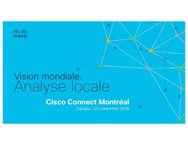Cisco Connect Montréal Canada • 20 novembre 2018 Vision mondiale. Analyse locale