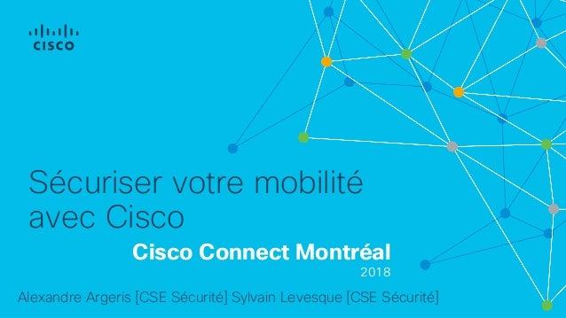 Cisco Connect Montréal 2018 Sécuriser votre mobilité avec Cisco Alexandre Argeris [CSE Sécurité] Sylvain Levesque [CSE Séc...