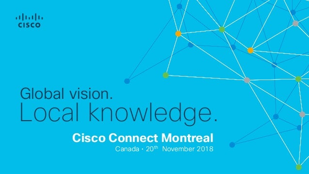 Cisco Connect Montreal Canada • 20th November 2018 Global vision. Local knowledge.