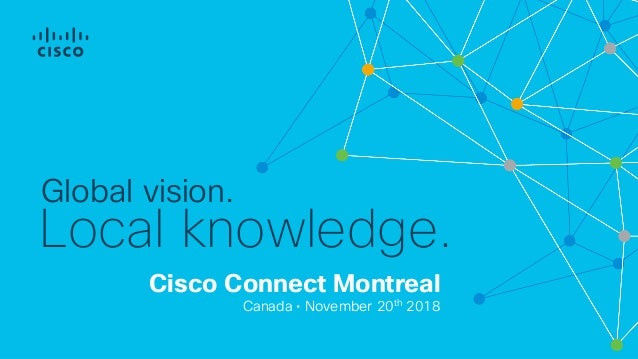 Cisco Connect Montreal Canada • November 20th 2018 Global vision. Local knowledge.