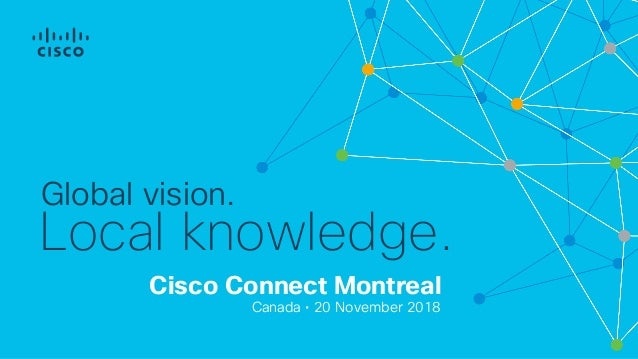 Cisco Connect Montreal Canada • 20 November 2018 Global vision. Local knowledge.