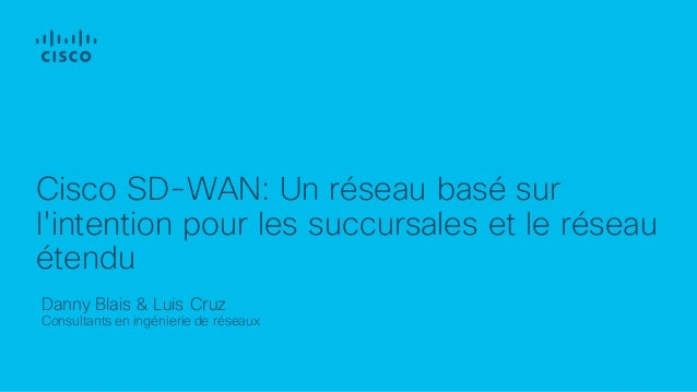 Danny Blais & Luis Cruz Consultants en ingénierie de réseaux Cisco SD-WAN: Un réseau basé sur l'intention pour les succurs...