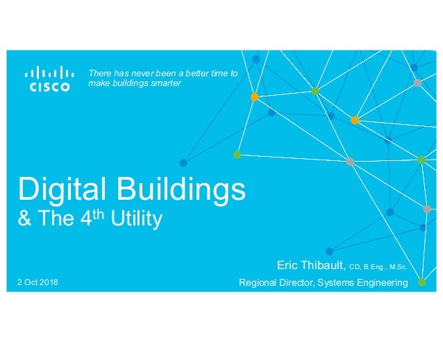 Digital Buildings & The 4th Utility There has never been a better time to make buildings smarter Eric Thibault, CD, B.Eng....