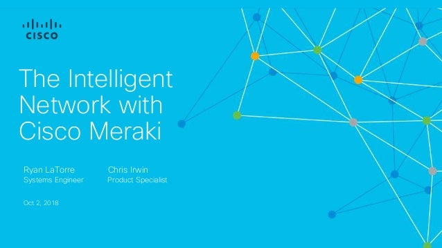 The Intelligent Network with Cisco Meraki Ryan LaTorre Systems Engineer Oct 2, 2018 Chris Irwin Product Specialist