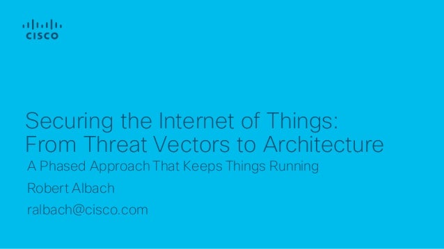 A Phased Approach That Keeps Things Running Robert Albach ralbach@cisco.com Securing the Internet of Things: From Threat V...