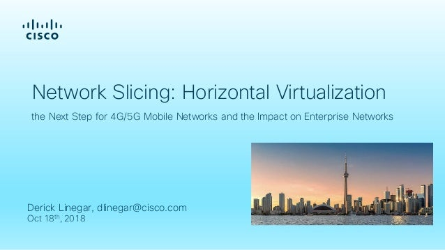 Derick Linegar, dlinegar@cisco.com Oct 18th, 2018 Network Slicing: Horizontal Virtualization the Next Step for 4G/5G Mobil...