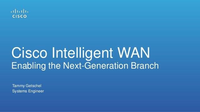 Tammy Getschel Systems Engineer Cisco Intelligent WAN Enabling the Next-Generation Branch