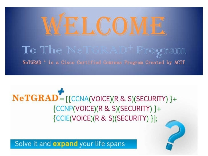 WELCOME           + ProgramTo The              NeTGRADNeTGRAD   +   is a Cisco Certified Courses Program Created by ACIT