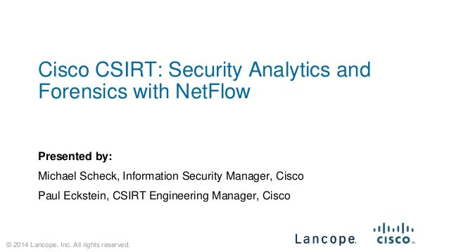 © 2014 Lancope, Inc. All rights reserved.  Cisco CSIRT: Security Analytics and Forensics with NetFlow  Presented by:  Mich...