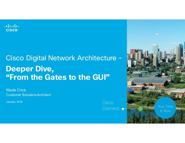 "© 2017 Cisco and/or its affiliates. All rights reserved. 1 Cisco Digital Network Architecture – Deeper Dive, ""From the Gat..."