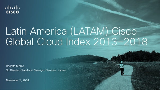 Latin America (LATAM) Cisco  Global Cloud Index 2013—2018  Rodolfo Molina  Sr. Director Cloud and Managed Services, Latam ...
