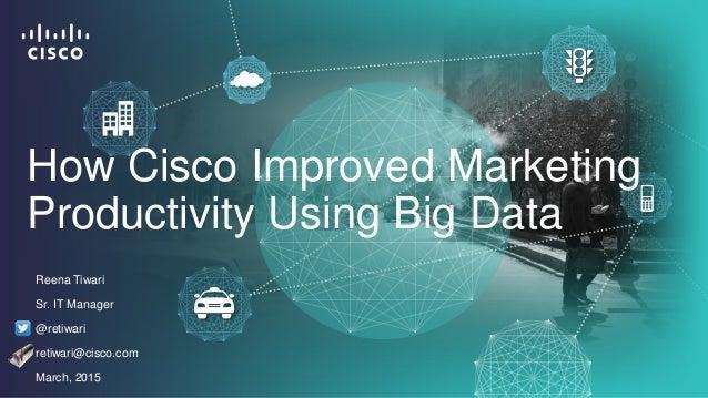 Reena Tiwari Sr. IT Manager @retiwari retiwari@cisco.com March, 2015 How Cisco Improved Marketing Productivity Using Big D...