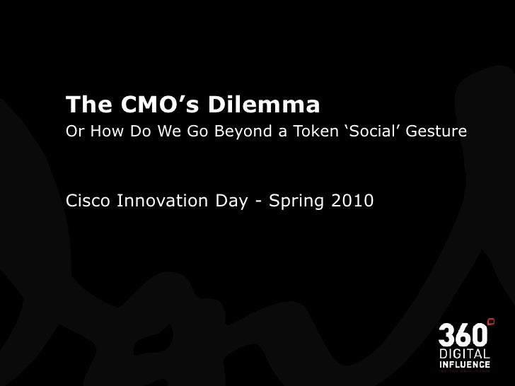The CMO's Dilemma<br />Or How Do We Go Beyond a Token 'Social' Gesture<br />Cisco Innovation Day - Spring 2010<br />