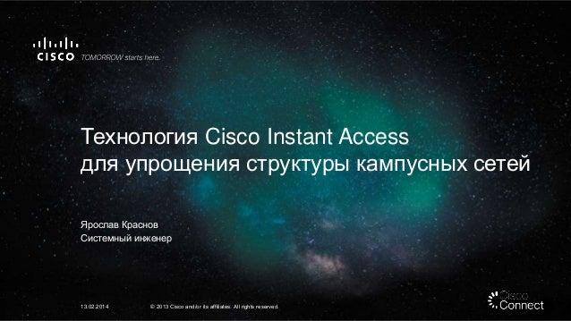 Технология Cisco Instant Access для упрощения структуры кампусных сетей Ярослав Краснов Системный инженер 13.02.2014 © 201...
