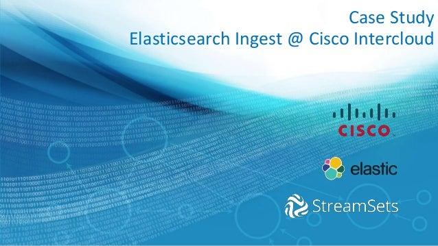 Case Study Elasticsearch Ingest @ Cisco Intercloud