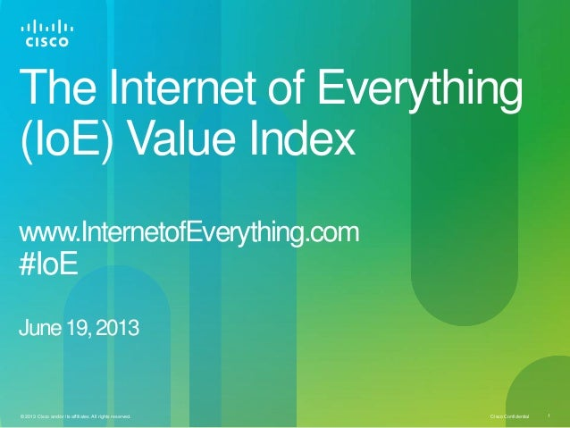 Cisco Confidential 1© 2013 Cisco and/or its affiliates. All rights reserved.The Internet of Everything(IoE) Value Indexwww...