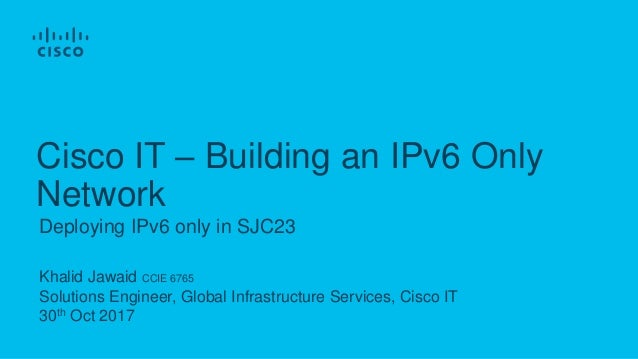 Khalid Jawaid CCIE 6765 Solutions Engineer, Global Infrastructure Services, Cisco IT 30th Oct 2017 Deploying IPv6 only in ...