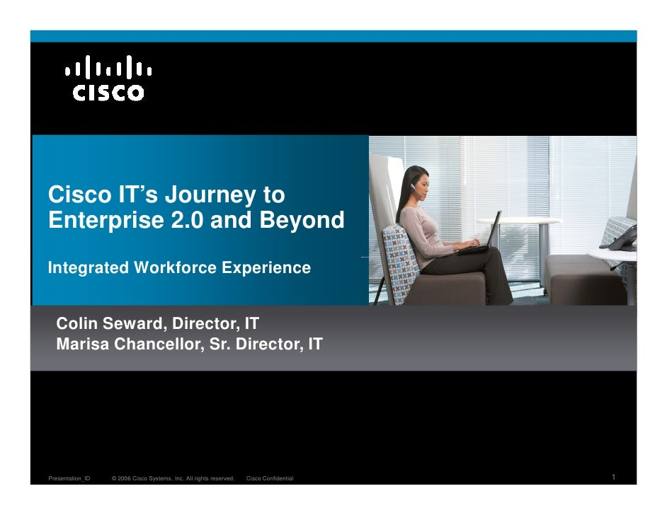 Cisco IT's Journey to Enterprise 2.0 and Beyond Integrated Workforce Experience     Colin Seward, Director, IT   Marisa Ch...