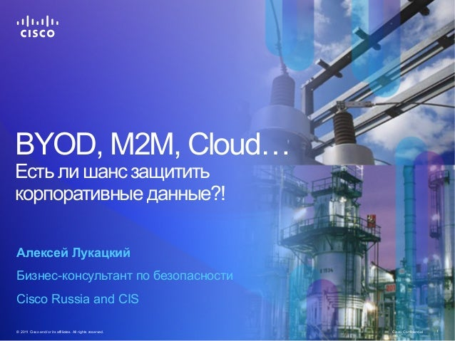 Cisco Confidential© 2011 Cisco and/or its affiliates. All rights reserved. 1 BYOD, М2М, Cloud… Есть ли шанс защитить корпо...