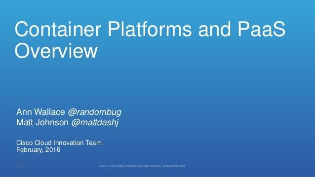Container Platforms and PaaS Overview • Ann Wallace @randombug Matt Johnson @mattdashj • February, 2016 • Cisco Cloud Inno...