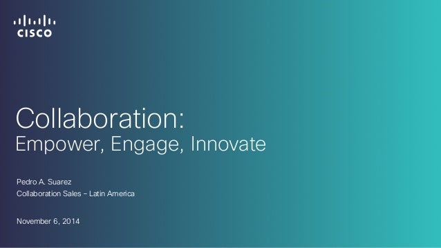 Collaboration:  Empower, Engage, Innovate  Pedro A. Suarez  Collaboration Sales – Latin America  November 6, 2014