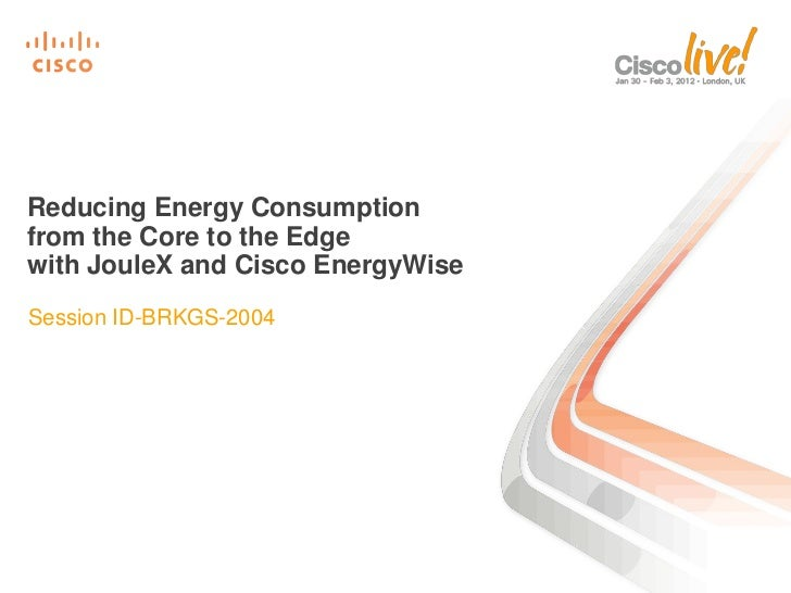 Reducing Energy Consumptionfrom the Core to the Edgewith JouleX and Cisco EnergyWiseSession ID-BRKGS-2004