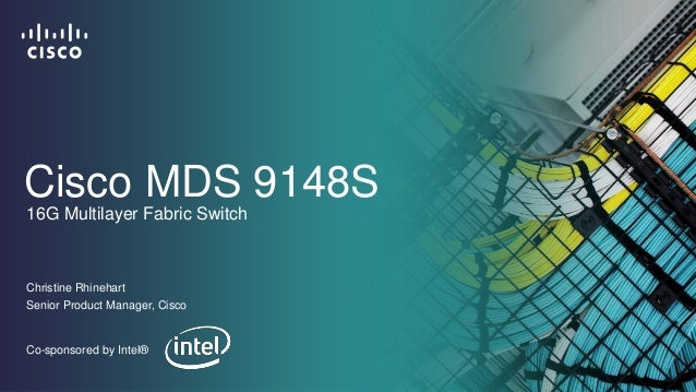 Cisco MDS 9148S Christine Rhinehart Senior Product Manager, Cisco 16G Multilayer Fabric Switch Co-sponsored by Intel®