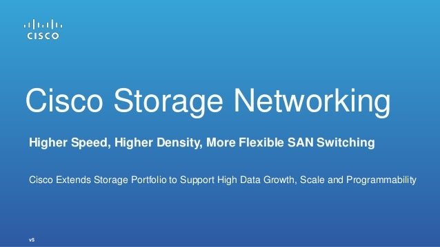 v5 Higher Speed, Higher Density, More Flexible SAN Switching Cisco Extends Storage Portfolio to Support High Data Growth, ...