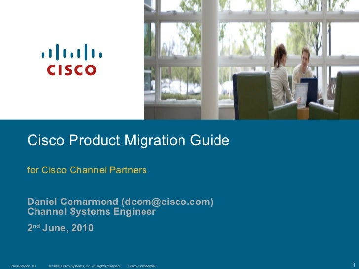 Daniel Comarmond (dcom@cisco.com) Channel Systems Engineer 2 nd  June, 2010 Cisco Product Migration Guide for Cisco Channe...