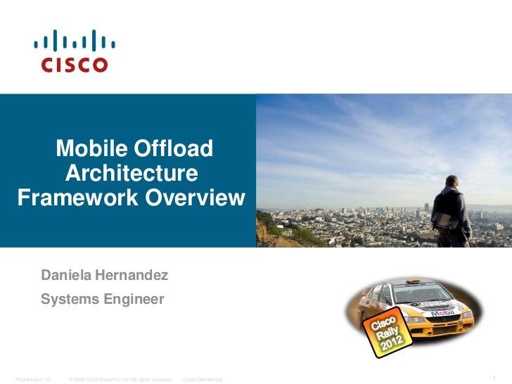 Mobile Offload    ArchitectureFramework Overview          Daniela Hernandez          Systems EngineerPresentation_ID   © 2...