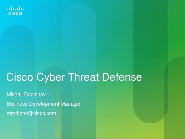 Cisco Cyber Threat Defense Mikhail Rodionov Business Development Manager mrodiono@cisco.com