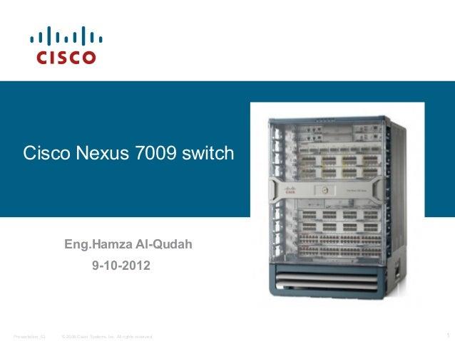 Cisco Nexus 7009 switch                   Eng.Hamza Al-Qudah                                 9-10-2012Presentation_ID   © ...