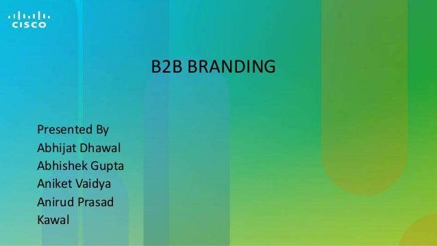 B2B BRANDING Presented By Abhijat Dhawal Abhishek Gupta Aniket Vaidya Anirud Prasad Kawal