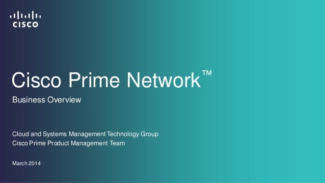 Cisco Prime Network™ Cloud and Systems Management Technology Group Business Overview March 2014 Cisco Prime Product Manage...