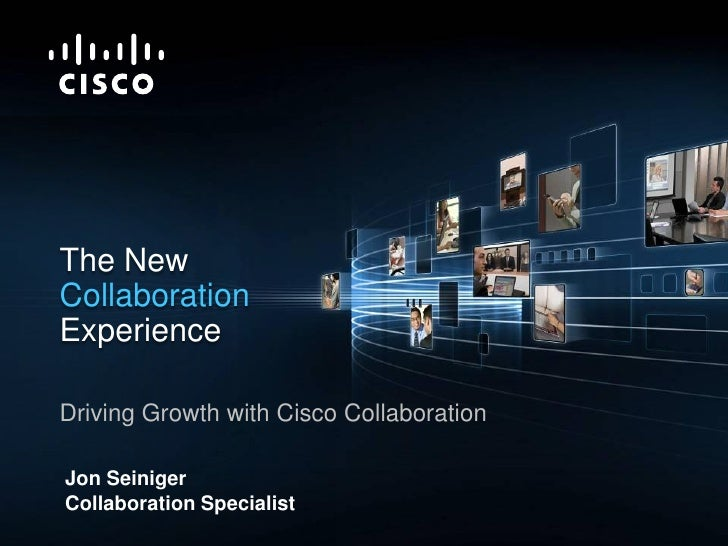 The New            Collaboration            Experience             Driving Growth with Cisco Collaboration              Jo...