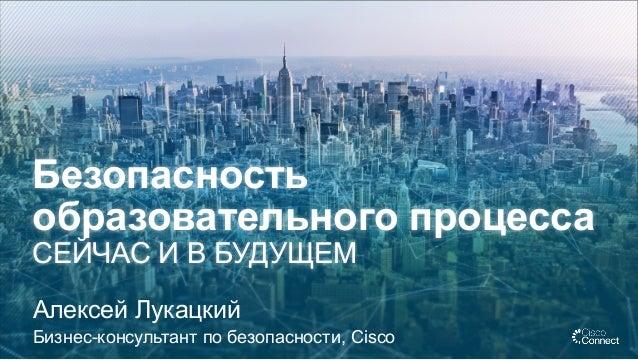 Безопасность образовательного процесса СЕЙЧАС И В БУДУЩЕМ Алексей Лукацкий Бизнес-консультант по безопасности, Cisco