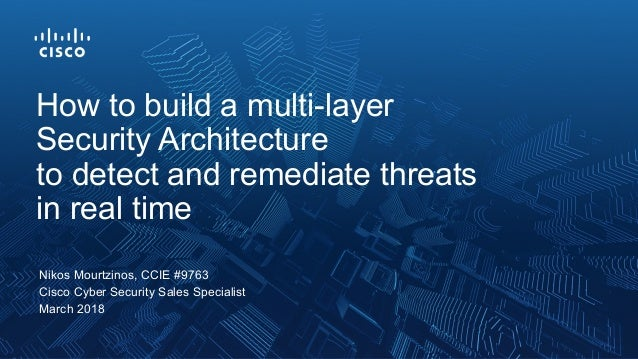 Nikos Mourtzinos, CCIE #9763 Cisco Cyber Security Sales Specialist March 2018 How to build a multi-layer Security Architec...