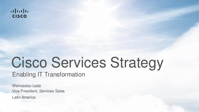 Wenceslao Lada Enabling IT Transformation Cisco Services Strategy Latin America Vice President, Services Sales